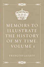 Memoirs To Illustrate The History Of My Time: Volume 1 ebook by François Guizot