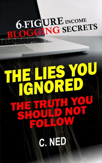 Six-Figure Income Blogging Secrets: The Lies You Ignored, The Truth You Should Not Follow ebook by C. NED