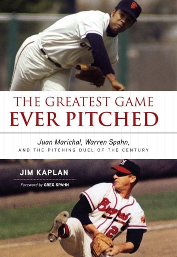 The Greatest Game Ever Pitched: Juan Marichal Warren Spahn and the Pitching Duel of the Century ebook by Jim Kaplan