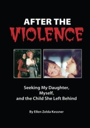 AFTER THE VIOLENCE - Seeking My Daughter, Myself, and the Child She Left Behind ebook by Ellen Zelda Kessner