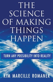 The Science of Making Things Happen - Turn Any Possibility into Reality ebook by Kim Marcille Romaner