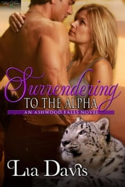 Surrendering to the Alpha - Shifters of Ashwood Falls, #4 ebook by Lia Davis