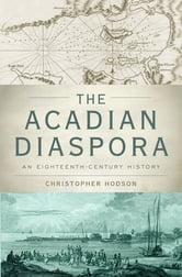 The Acadian Diaspora:An Eighteenth-Century History - An Eighteenth-Century History ebook by Christopher Hodson