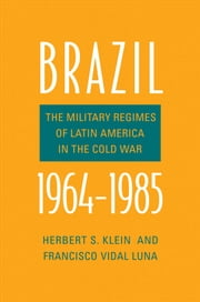 Brazil, 1964-1985 - The Military Regimes of Latin America in the Cold War ebook by Herbert S. Klein, Francisco Vidal Luna