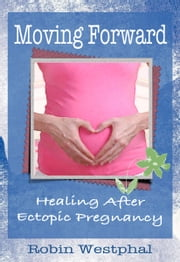 Moving Forward - Healing After Ectopic Pregnancy ebook by A. Robin Westphal