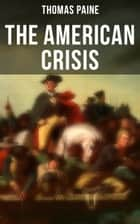 "The American Crisis - The Revolutionary Work Which Inspired the Americans to Fight for Their Independence (Including ""The Life of Thomas Paine"" – Extensive Biography of the Author) ebook by Thomas Paine"