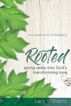 Rooted - Going Deep into God's Transforming Love ebook by Lara Williams