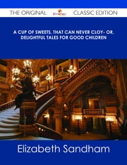 A cup of sweets, that can never cloy- or, delightful tales for good children - The Original Classic Edition ebook by Elizabeth Sandham