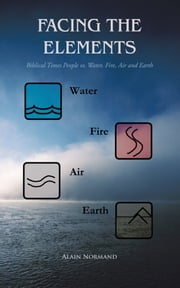 Facing the Elements - Biblical Times People vs. Water, Fire, Air and Earth ebook by Alain Normand