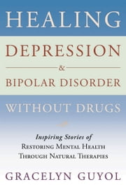 Healing Depression & Bipolar Disorder Without Drugs - Inspiring Stories of Restoring Mental Health Through Natural Therapies ebook by Gracelyn Guyol