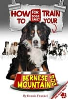 How to Train Your Bernese Mountain Dogs ebook by Dennis Frankel