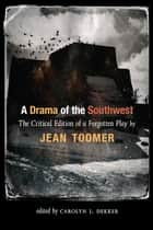 A Drama of the Southwest - The Critical Edition of a Forgotten Play ebook by Jean Toomer, Carolyn J. Dekker