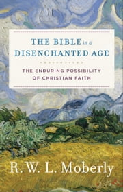 The Bible in a Disenchanted Age (Theological Explorations for the Church Catholic) - The Enduring Possibility of Christian Faith ebook by R. W. L. Moberly