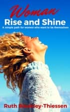 Woman Rise and Shine: A Simple Path for Women who Want to be Themselves ebook by Ruth Bleakley-Thiessen