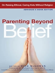 Parenting Beyond Belief- Abridged Ebook Edition - On Raising Ethical, Caring Kids without Religion ebook by Dale MCGOWAN