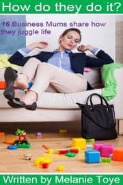 How Do They Do It? 16 Business Mums Share How They Juggle Life ebook by Melanie Toye
