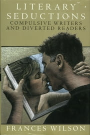 Literary Seductions - Compulsive Writers and Diverted Readers ebook by Frances Wilson