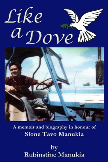 Like a Dove - A memoir and biography in honour of Sione Tavo Manukia ebook by Rubinstine Manukia