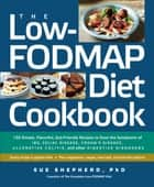 The Low-FODMAP Diet Cookbook - 150 Simple, Flavorful, Gut-Friendly Recipes to Ease the Symptoms of IBS, Celiac Disease, Crohn's Disease, Ulcerative Colitis, and Other Digestive Disorders ebook by Sue Shepherd PhD