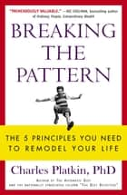 Breaking the Pattern - The 5 Principles You Need to Remodel Your Life ebook by Charles Platkin PhD
