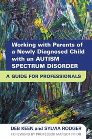 Working with Parents of a Newly Diagnosed Child with an Autism Spectrum Disorder - A Guide for Professionals ebook by Deb Keen,SYLVIA RODGER