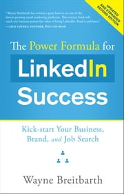 The Power Formula for LinkedIn Success (Second Edition - Entirely Revised) - Kick-start Your Business, Brand, and Job Search ebook by Wayne Breitbarth