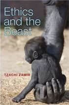 Ethics and the Beast - A Speciesist Argument for Animal Liberation eBook by Tzachi Zamir