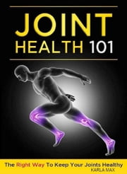 Joint Health 101 - The Right Way to Keep Your Joints Healthy ebook by Karla Max