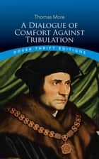 A Dialogue of Comfort Against Tribulation ebook by Thomas More