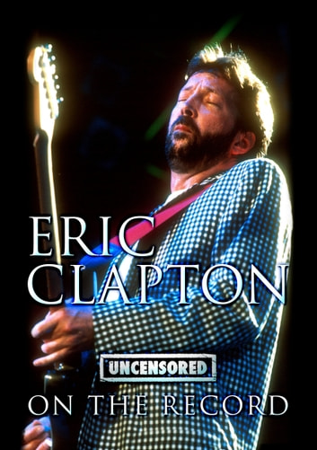 Eric Clapton - Uncensored On the Record ebook by Bob Carruthers