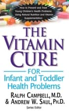 The Vitamin Cure for Infant and Toddler Health Problems ebook by Ralph K Campbell,Andrew W Saul, PH.D.