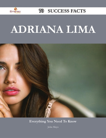 Adriana Lima 70 Success Facts - Everything you need to know about Adriana Lima ebook by John Mayo