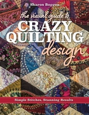 The Visual Guide to Crazy Quilting Design - Simple Stitches, Stunning Results ebook by Sharon Boggon