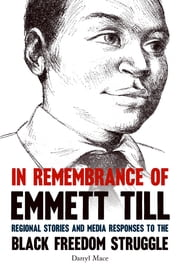 In Remembrance of Emmett Till - Regional Stories and Media Responses to the Black Freedom Struggle ebook by Darryl Mace