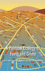 A Political Ecology of Youth and Crime ebook by Professor Alan France,Dr Dorothy Bottrell,Professor Derrick Armstrong