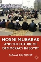 Hosni Mubarak and the Future of Democracy in Egypt ebook by A., Alaa Al-Din Arafat