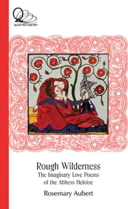 Rough Wilderness: The Imaginary Love Poems of the Abbess Heloise - The Imaginary Love Poems of the Abbess Heloise ebook by Rosemary Aubert