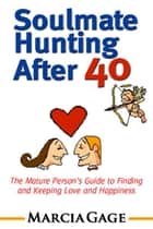 Soulmate Hunting After 40: The Mature Person's Guide to Finding and Keeping Love and Happiness ebook by Marcia Gage