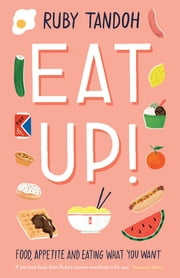Eat Up - Food, Appetite and Eating What You Want ebook by Ruby Tandoh