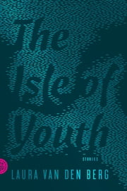 The Isle of Youth - Stories ebook by Laura van den Berg