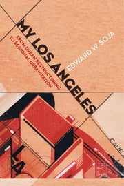 My Los Angeles - From Urban Restructuring to Regional Urbanization ebook by Edward W. Soja
