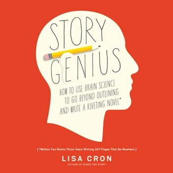 Story Genius - How to Use Brain Science to Go Beyond Outlining and Write a Riveting Novel (Before You Waste Three Years Writing 327 Pages That Go Nowhere) audiobook by Lisa Cron