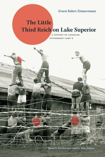 The Little Third Reich on Lake Superior - A History of Canadian Internment Camp R ebook by Ernest Robert Zimmermann
