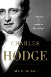 Charles Hodge: Guardian of American Orthodoxy ebook by Paul C. Gutjahr