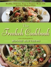 The Freekeh Cookbook - Healthy, Delicious, Easy-to-Prepare Meals with America's Hottest Grain ebook by Bonnie Matthews