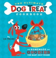 The Ultimate Dog Treat Cookbook: Homemade Goodies for Man's Best Friend ebook by Palika, Liz
