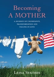 Becoming a Mother - a journey of uncertainty, transformation and falling in love ebook by Leisa Stathis