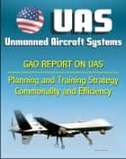 Unmanned Aircraft Systems (UAS): Comprehensive Planning and Training Strategy Needed to Support Growing Inventories, Greater Commonality and Efficiencies among Unmanned Aircraft Systems ebook by Progressive Management