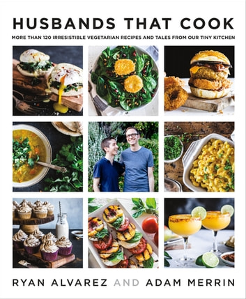 Husbands That Cook - More Than 120 Irresistible Vegetarian Recipes and Tales from Our Tiny Kitchen ebook by Ryan Alvarez,Adam Merrin