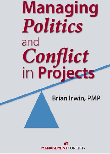 Managing Politics and Conflict in Projects ebook by Brian Irwin PMP, MSM